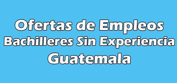 Trabajo para Bachilleres Sin Experiencia en Guatemala