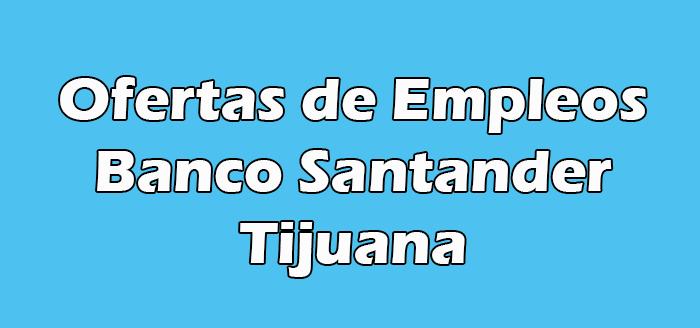 Bolsa de Trabajo Santander en Tijuana