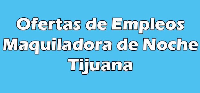 Trabajo en Maquiladora de Noche en Tijuana