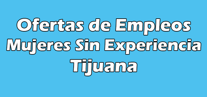 Empleos en Tijuana para Mujeres Sin Experiencia