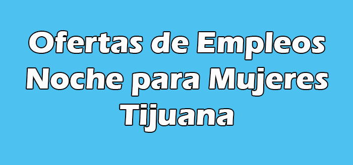 Trabajos de Noche para Mujeres en Tijuana