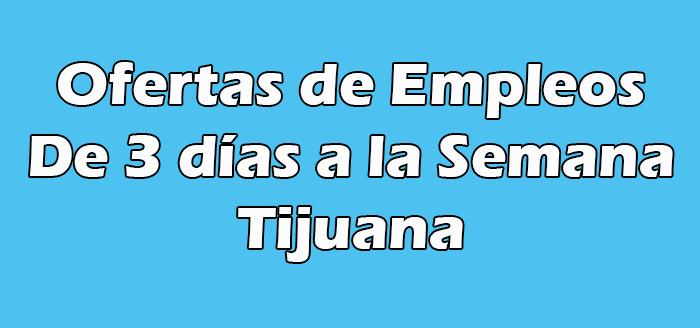Empleos de 3 días a la Semana de Hoy Tijuana