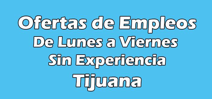 Trabajos en Tijuana de Lunes a Viernes Sin Experiencia