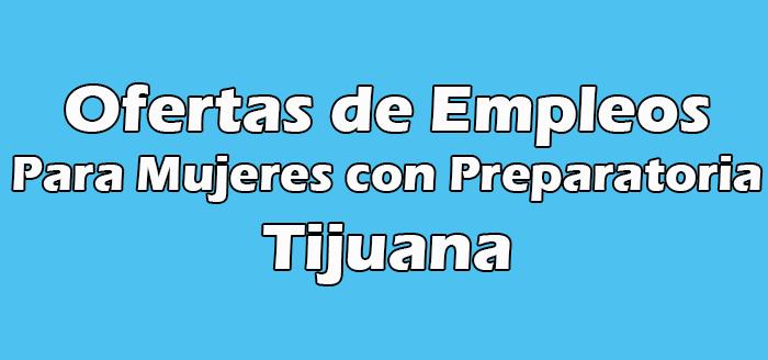 Trabajos en Tijuana para Mujeres con Preparatoria