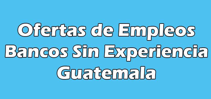 Trabajo en Bancos Sin Experiencia en Guatemala