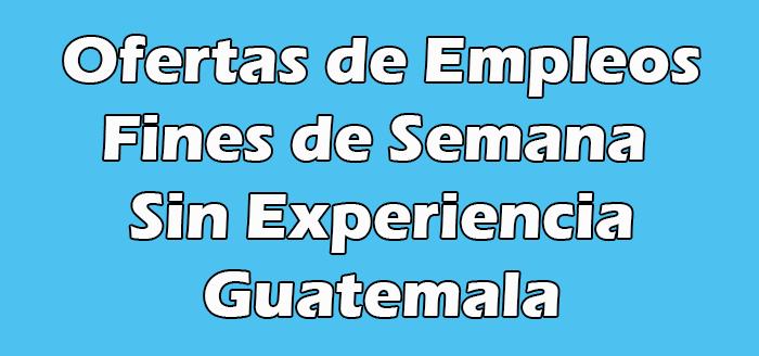 Trabajos Fines de Semana Sin Experiencia en Guatemala