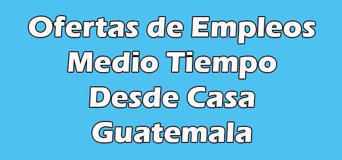 Trabajos de Medio Tiempo en Guatemala Desde Casa