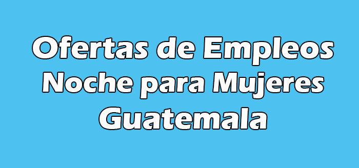 Trabajos de Noche para Mujeres en Guatemala