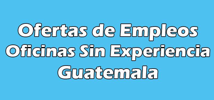 Trabajos en Oficinas Sin Experiencia en Guatemala