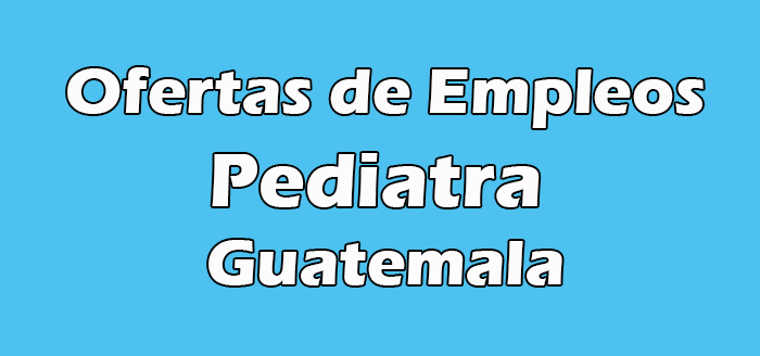Empleos de Pediatra en Guatemala