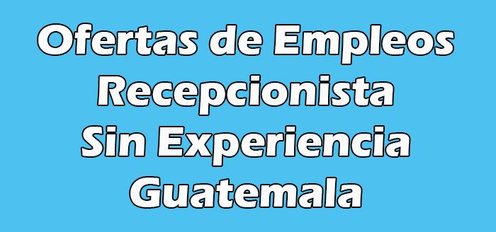 Trabajo de Recepcionista Sin Experiencia en Guatemala