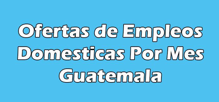 Empleadas Domesticas Por Mes en Guatemala