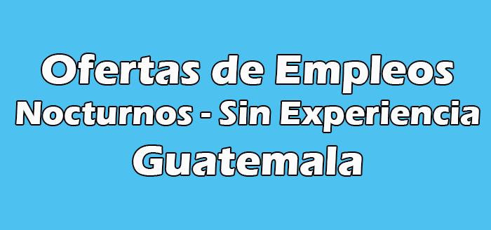 Trabajos Nocturnos Guatemala Sin Experiencia