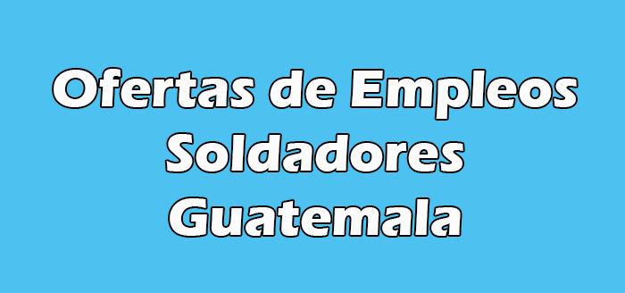 Trabajo para Soldadores en Guatemala Hoy